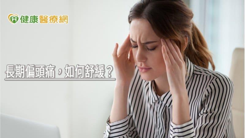 長期偏頭痛,如何舒緩? 專科醫師教你正確治療方式